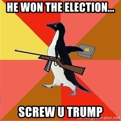 Socially Fed Up Penguin - he won the election... screw u trump