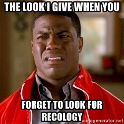 Kevin hart too - the look i give when you forget to look for Recology
