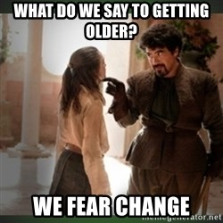 What do we say to the god of death ?  - WHAT DO WE SAY TO Getting OLDER?  WE Fear change