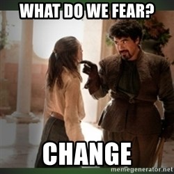 What do we say to the god of death ?  - WHAT DO WE FEAR?  Change
