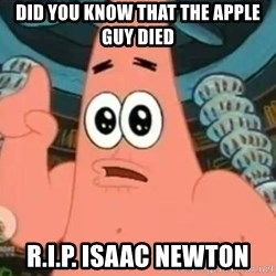 Patrick Says - did you know that the apple guy died r.i.p. Isaac Newton