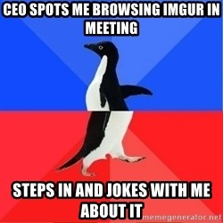Socially Awkward to Awesome Penguin - CEO spots me brOwsing imgur in meeting  Steps in and jokes with me about it