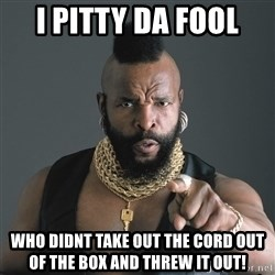 Mr T Fool - I Pitty Da Fool Who didnt take out the cord out of the box and threw it out!