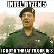 Baghdad Bob - Intel: Ryzen 5 is not a threat to our I5's