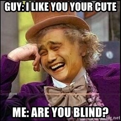 yaowonkaxd - guy: i like you your cute me: ARE YOU BLIND?