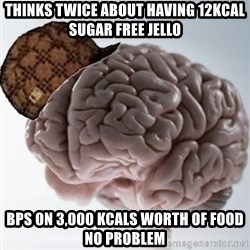 Scumbag Brain - Thinks twice about having 12kcal sugar free jello Bps on 3,000 kcals worth of food no problem