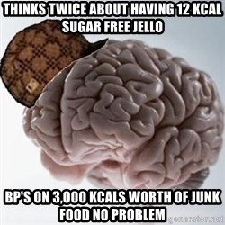 Scumbag Brain - Thinks twice about having 12 kcal sugar free jello Bp's on 3,000 kcals worth of junk food no problem