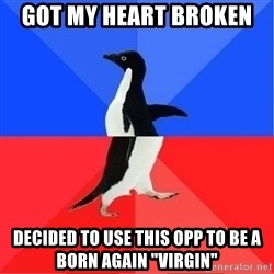 "Socially Awkward to Awesome Penguin - Got my heart broken  Decided to use this opp to be a born again ""Virgin"""