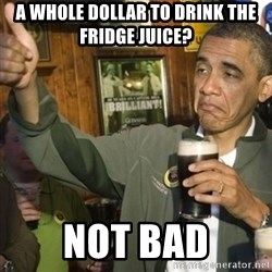 THUMBS UP OBAMA - A Whole DOLLAR to Drink the Fridge JUICE?  NOt bad