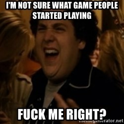 Jonah Hill - I'm not sure what game people started playing Fuck me right?