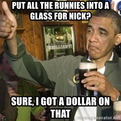 THUMBS UP OBAMA - PUT ALL THE RUNNIES INTO A GLASS FOR NICK? SURE, I GOT A DOLLAR ON THAT
