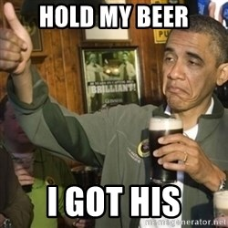 THUMBS UP OBAMA - HOLD MY BEER I GOT HIS