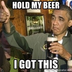 THUMBS UP OBAMA - HOLD MY BEER I GOT THIS