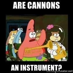 Patrick Star Instrument - ARE CANNONS AN INSTRUMENT?