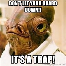 Its A Trap - DON'T LET YOUR GUARD DOWN!! It's a trap!