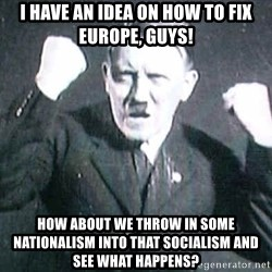 Successful Hitler - I have an idea on how to fix Europe, guys! How about we throw in some Nationalism into that Socialism and see what happens?
