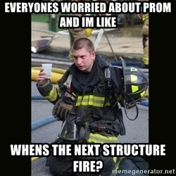 Furious Firefighter - Everyones worried about prom and im like Whens the next structure fire?