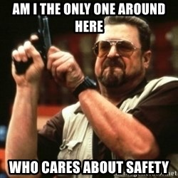 john goodman - AM I THE ONLY ONE AROUND HERE WHO CARES ABOUT SAFETY
