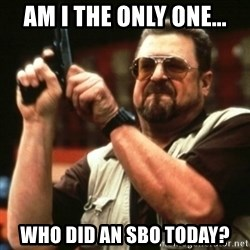 john goodman - AM I THE ONLY ONE... WHO DID AN SBO TODAY?