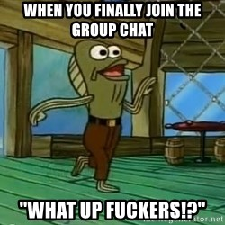 """Rev Up Those Fryers - When you finally join the group chat """"What up fuckers!?"""""""