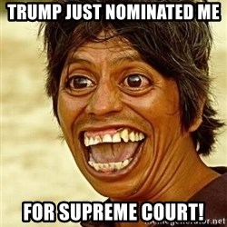 Crazy funny - Trump just Nominated me  for supreme court!