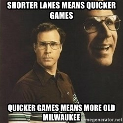 will ferrell - Shorter lanes means quicker games quicker games means more Old Milwaukee