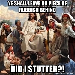 storytime jesus - Ye shall leave no piece of rubbish behind did i stutter?!