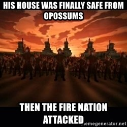 until the fire nation attacked. - his house was finally safe from opossums then the fire nation attacked