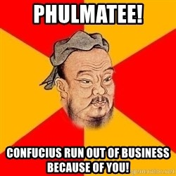 Wise Confucius - phulmatee!  confucius run out of business because of you!