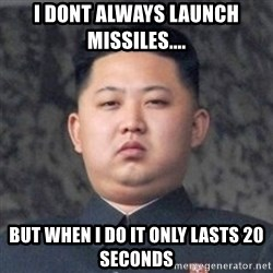 Kim Jong-Fun - i dont always launch missiles.... but when i do it only lasts 20 seconds