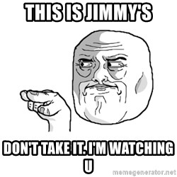 i'm watching you meme - this is jimmy's Don't take it. I'm watching u