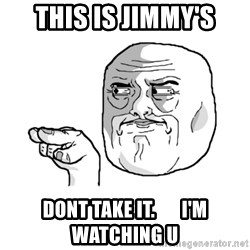 i'm watching you meme - this is jimmy's dont take it.       I'm watching u