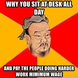 Wise Confucius - Why you sit at desk all day and pay the people doing harder work mimimum wage