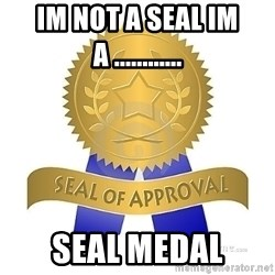 official seal of approval - IM NOT A SEAL IM A ............ seal medal