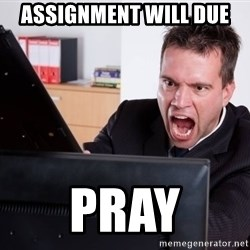 Angry Computer User - Assignment will due  Pray