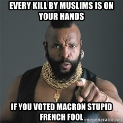 Mr T Fool - Every kill by muslims is on your hands if You voted macron stupid french fool