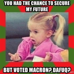 dafuq girl - You had the chance to secure my future but voted Macron? Dafuq?