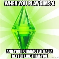 Sims - When you play sims 4 and your character has a better live than you