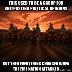 until the fire nation attacked. - This used to be a group for shitposting POLITICAL opinions but then everything changed when the fire nation attacked