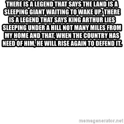 Blank Meme - There is a legend that says the land is a sleeping giant waiting to wake up.  There is a legend that says King Arthur lies sleeping under a hill not many miles from my home and that, when the country has need of him, he will rise again to defend it.