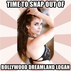 Slutty Jennifer - Time to snap out of bollywood dreamland logan