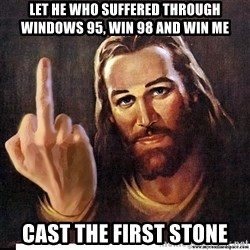 Jesus Ambassador To The Atheists - Let he who suffered through windows 95, win 98 and win me cast the first stone