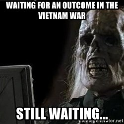 OP will surely deliver skeleton - waiting for an outcome in the vietnam war still waiting...