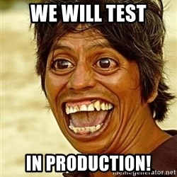 Crazy funny - we will test in production!