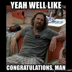 The Dude - Yeah well like congratulations, man