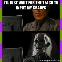 ill just wait here - I'll just wait for the teach to input my grades