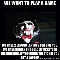saw jigsaw meme - We want to play a game We have 2 lenovo laptops for 8 of you, We have hidden the golden tickets in the building. If you bring the ticket you get a laptop.
