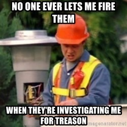 No One Ever Pays Me in Gum - No one evEr LETS ME FIRE THEM When they're investigating me for treason