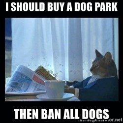 1% cat - I should buy a dog park then ban all dogs