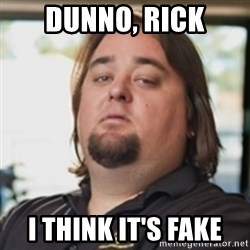 chumlee - dunno, rick i think it's fake